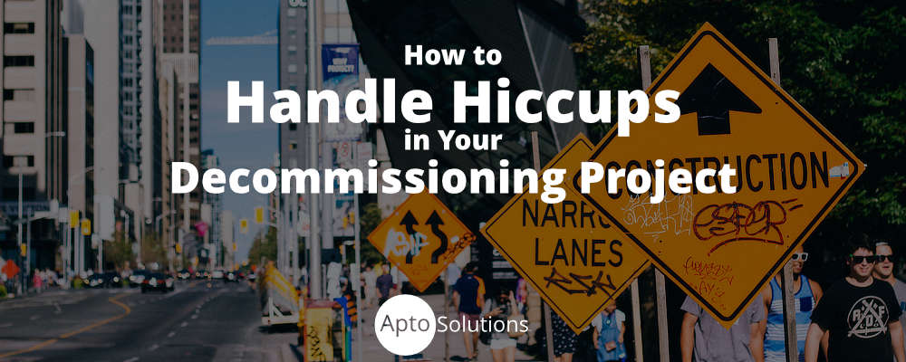How to Handle Hiccups in Your Decommissioning Project
