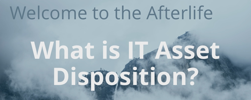 Welcome to the Afterlife: What is IT Asset Disposition?